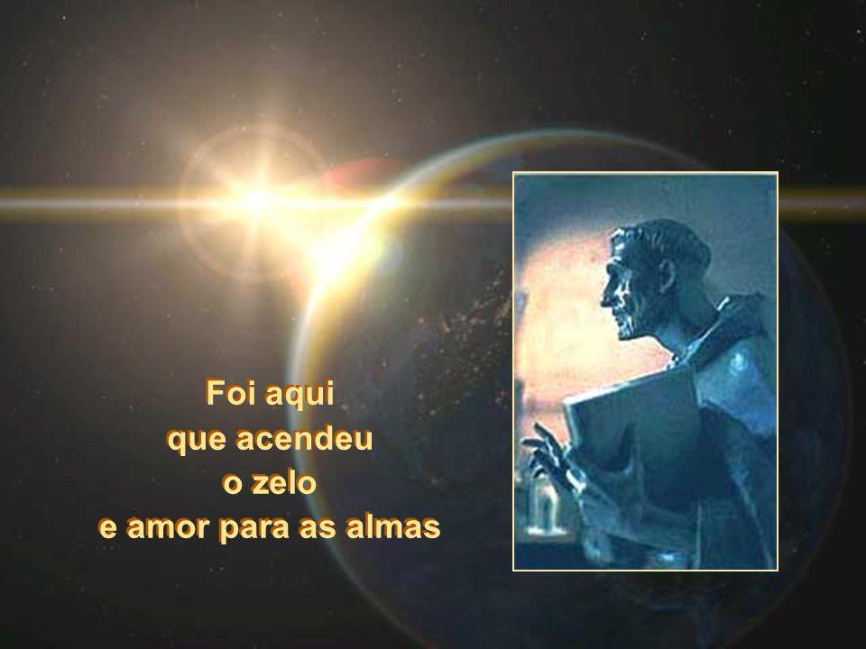 Foi aqui que acendeu o zelo e amor para as almas Foi aqui que acendeu o zelo e amor para as almas