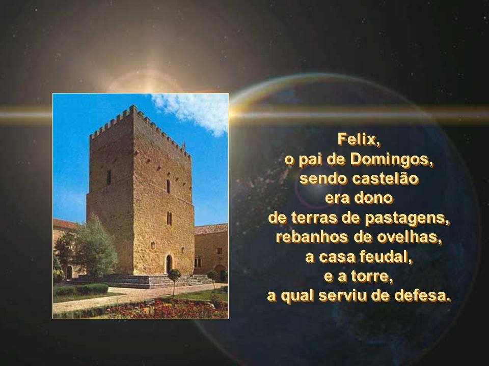 Felix, o pai de Domingos, sendo castelão era dono de terras de pastagens, rebanhos de ovelhas, a casa feudal, e a torre, a qual serviu de defesa.