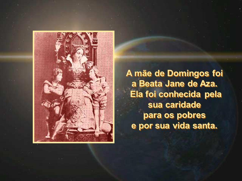 A mãe de Domingos foi a Beata Jane de Aza. Ela foi conhecida pela sua caridade para os pobres e por sua vida santa. A mãe de Domingos foi a Beata Jane