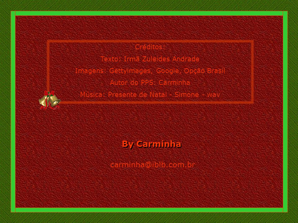 Créditos: Texto: Irmã Zuleides Andrade Imagens: Gettyimages, Google, Opção Brasil Autor do PPS: Carminha Música: Presente de Natal - Simone - wav By Carminha By Carminha carminha@iblb.com.br