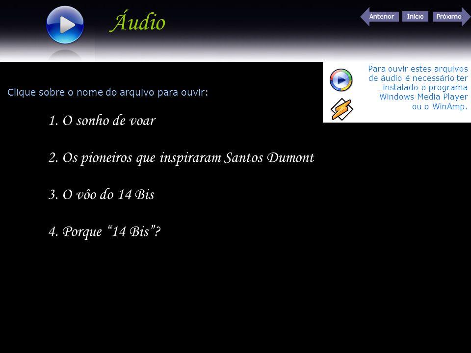 Início Próximo 1. O sonho de voar Áudio 2. Os pioneiros que inspiraram Santos Dumont 3. O vôo do 14 Bis 4. Porque 14 Bis? Clique sobre o nome do arqui