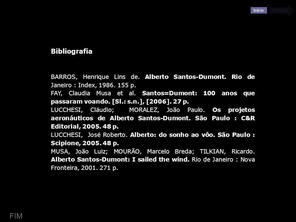 Início Próximo Bibliografia BARROS, Henrique Lins de. Alberto Santos-Dumont. Rio de Janeiro : Index, 1986. 155 p. FAY, Claudia Musa et al. Santos=Dumo