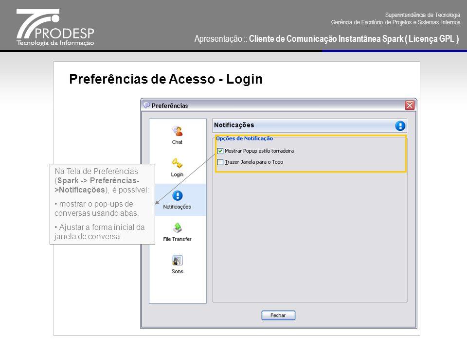 Apresentação :: Cliente de Comunicação Instantânea Spark ( Licença GPL ) Superintendência de Tecnologia Gerência de Escritório de Projetos e Sistemas Internos Preferências de Acesso - Login Na Tela de Preferências (Spark -> Preferências- >FileTransfer), é possível: Definir um tempo limite para a receber um arquivo.