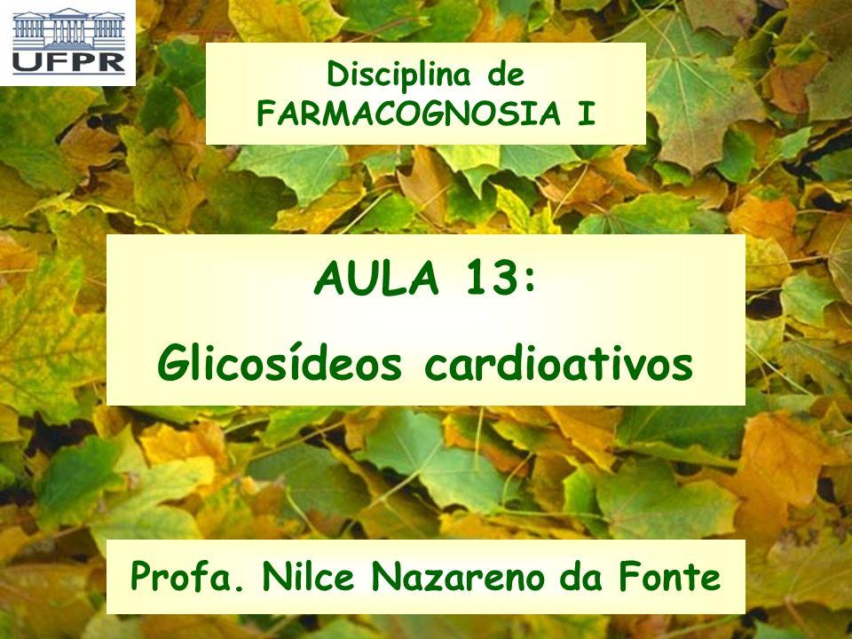 AULA 13: Glicosídeos cardioativos Profa. Nilce Nazareno da Fonte Disciplina de FARMACOGNOSIA I
