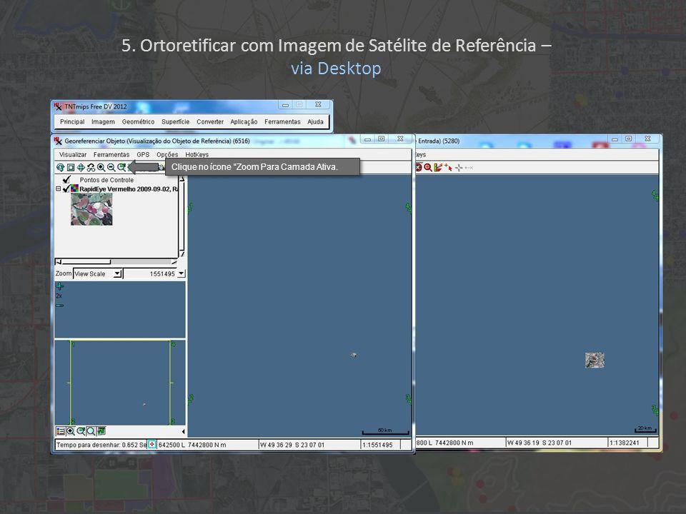 Clique no ícone Zoom Para Camada Ativa. 5. Ortoretificar com Imagem de Satélite de Referência – via Desktop