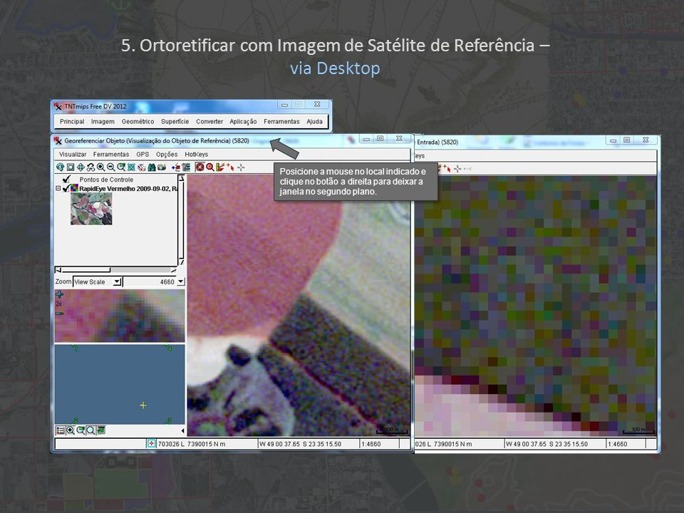 Posicione a mouse no local indicado e clique no botão a direita para deixar a janela no segundo plano. 5. Ortoretificar com Imagem de Satélite de Refe
