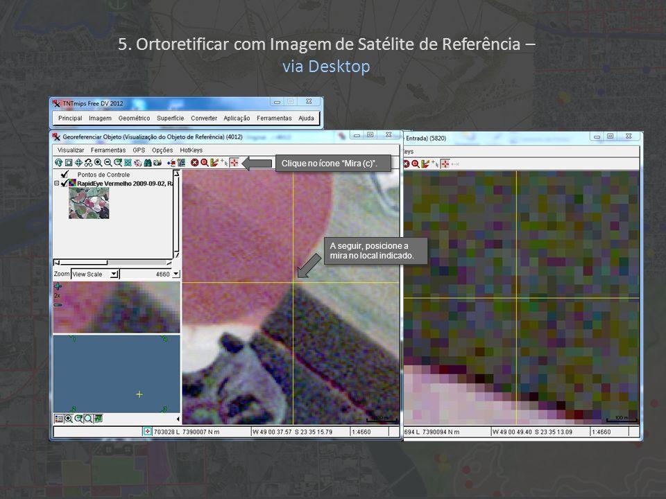 A seguir, posicione a mira no local indicado. Clique no ícone Mira (c). 5. Ortoretificar com Imagem de Satélite de Referência – via Desktop