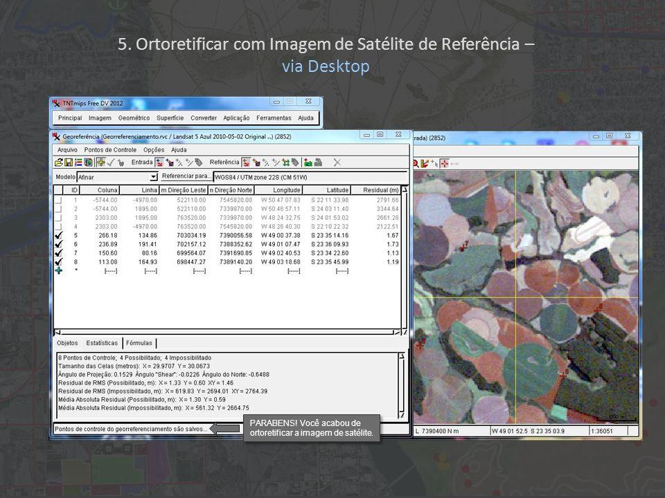 PARABENS! Você acabou de ortoretificar a imagem de satélite. 5. Ortoretificar com Imagem de Satélite de Referência – via Desktop