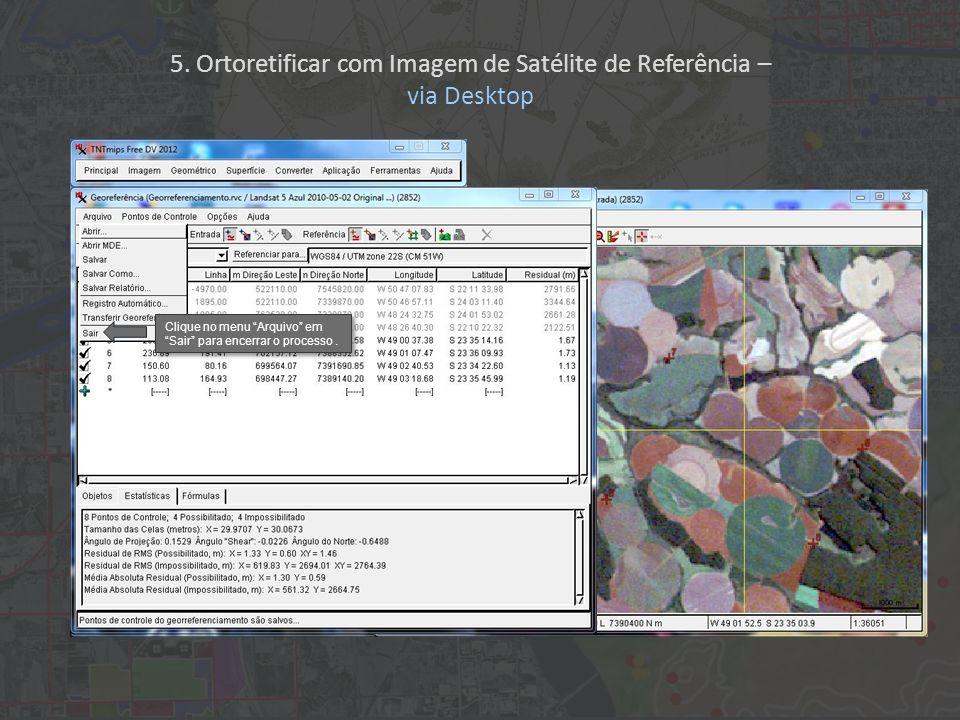 Clique no menu Arquivo em Sair para encerrar o processo. 5. Ortoretificar com Imagem de Satélite de Referência – via Desktop