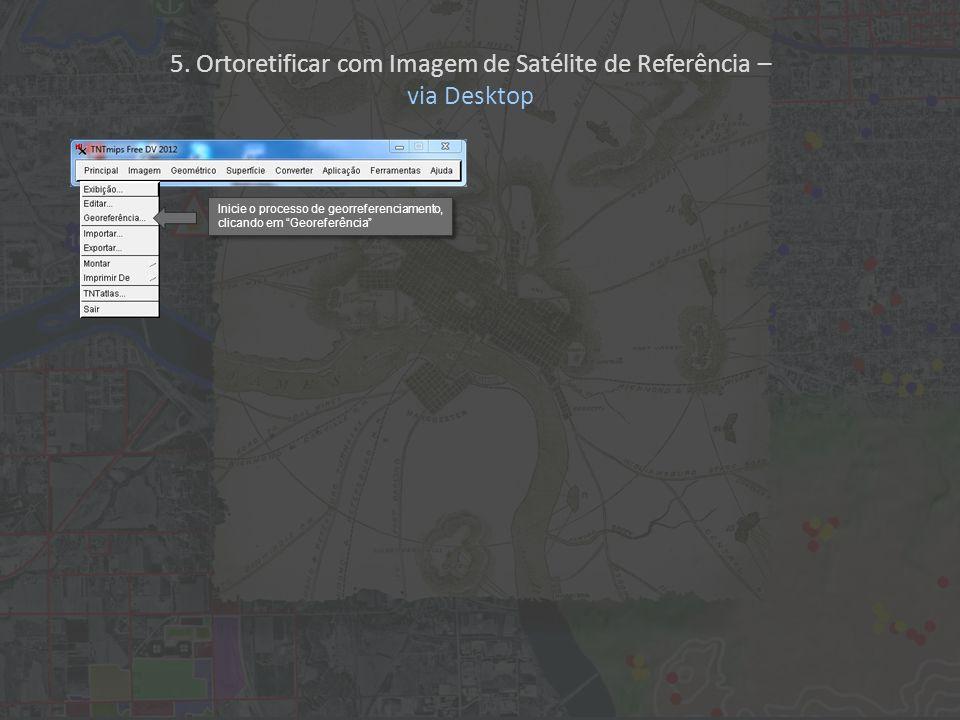 5. Ortoretificar com Imagem de Satélite de Referência – via Desktop Inicie o processo de georreferenciamento, clicando em Georeferência