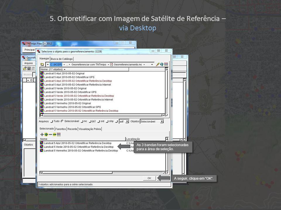 As 3 bandas foram selecionadas para a área de seleção. A seguir, clique em OK. 5. Ortoretificar com Imagem de Satélite de Referência – via Desktop