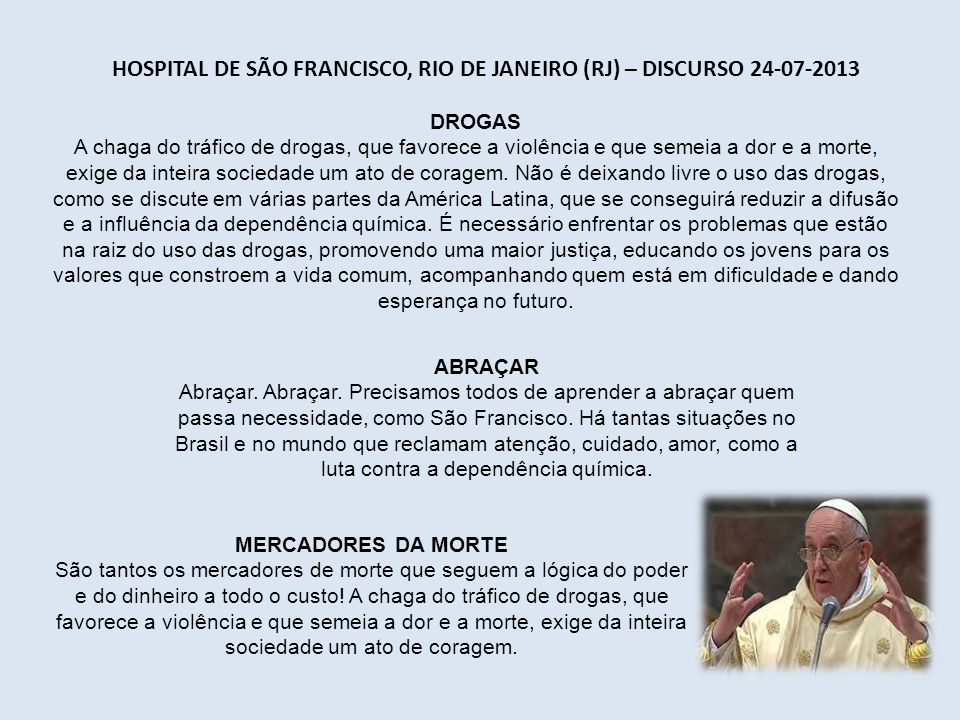 HOSPITAL DE SÃO FRANCISCO, RIO DE JANEIRO (RJ) – DISCURSO 24-07-2013 DROGAS A chaga do tráfico de drogas, que favorece a violência e que semeia a dor e a morte, exige da inteira sociedade um ato de coragem.