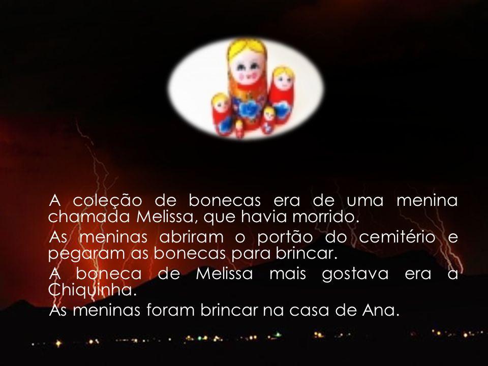A coleção de bonecas era de uma menina chamada Melissa, que havia morrido. As meninas abriram o portão do cemitério e pegaram as bonecas para brincar.