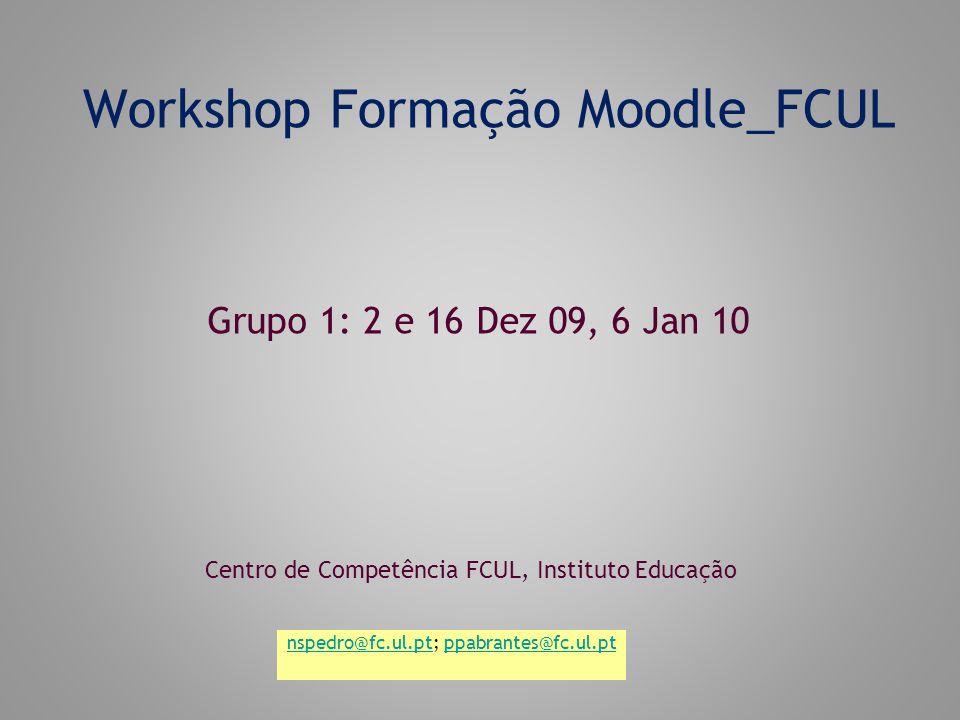 Workshop Formação Moodle_FCUL Centro de Competência FCUL, Instituto Educação Grupo 1: 2 e 16 Dez 09, 6 Jan 10 nspedro@fc.ul.ptnspedro@fc.ul.pt; ppabrantes@fc.ul.ptppabrantes@fc.ul.pt