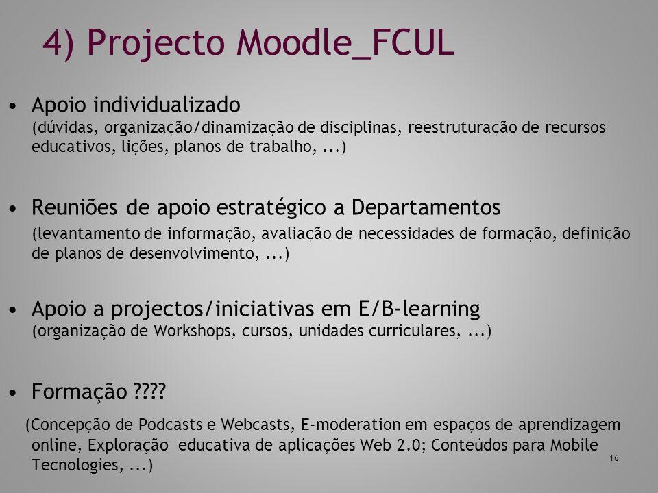 4) Projecto Moodle_FCUL Apoio individualizado (dúvidas, organização/dinamização de disciplinas, reestruturação de recursos educativos, lições, planos de trabalho,...) Reuniões de apoio estratégico a Departamentos (levantamento de informação, avaliação de necessidades de formação, definição de planos de desenvolvimento,...) Apoio a projectos/iniciativas em E/B-learning (organização de Workshops, cursos, unidades curriculares,...) Formação .