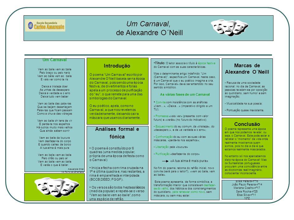 Um Carnaval, de Alexandre O´Neill Introdução O poema Um Carnaval escrito por Alexandre ONeill baseia-se na época do Carnaval, pois sendo uma época festiva, de divertimentos e folias apela a um processo de purificação do eu, o que remete para uma das simbologias do Carnaval.