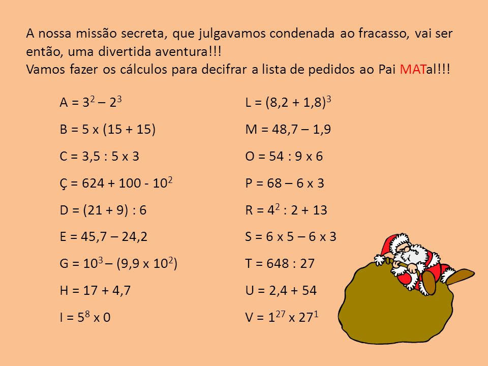A = 3 2 – 2 3 B = 5 x (15 + 15) C = 3,5 : 5 x 3 Ç = 624 + 100 - 10 2 D = (21 + 9) : 6 E = 45,7 – 24,2 G = 10 3 – (9,9 x 10 2 ) H = 17 + 4,7 I = 5 8 x 0 L = (8,2 + 1,8) 3 M = 48,7 – 1,9 O = 54 : 9 x 6 P = 68 – 6 x 3 R = 4 2 : 2 + 13 S = 6 x 5 – 6 x 3 T = 648 : 27 U = 2,4 + 54 V = 1 27 x 27 1 A nossa missão secreta, que julgavamos condenada ao fracasso, vai ser então, uma divertida aventura!!.