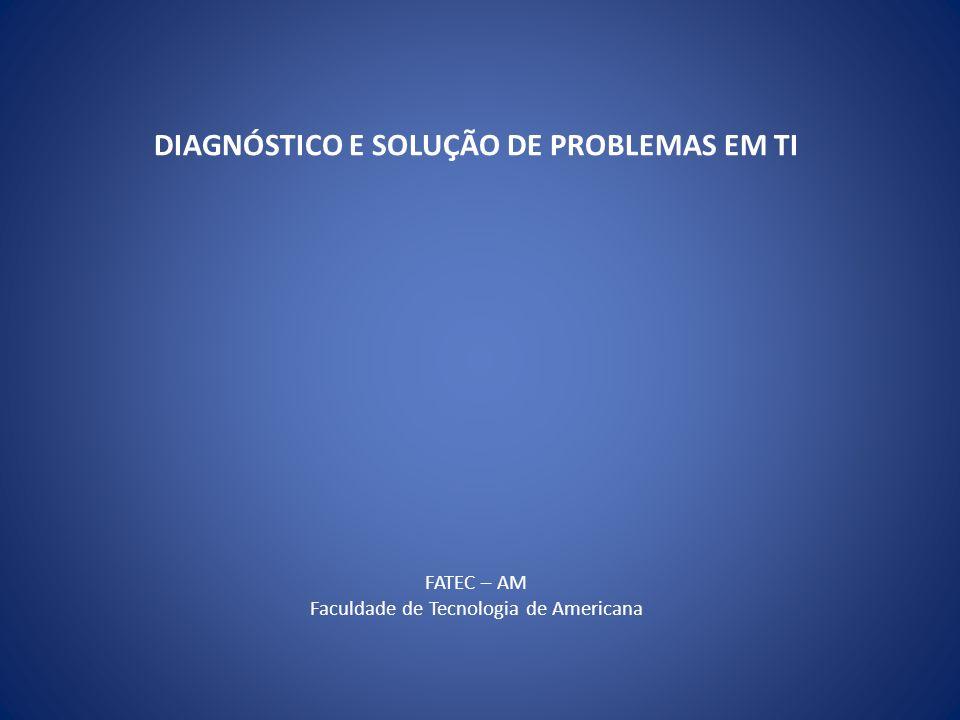 DIAGNÓSTICO E SOLUÇÃO DE PROBLEMAS EM TI FATEC – AM Faculdade de Tecnologia de Americana