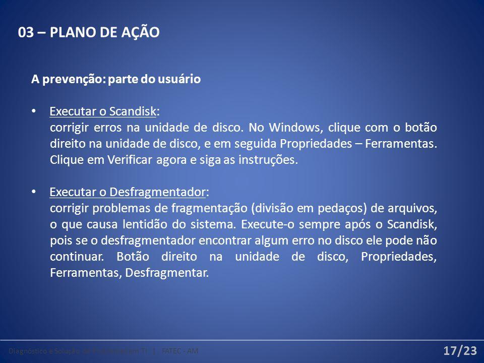 03 – PLANO DE AÇÃO A prevenção: parte do usuário Executar o Scandisk: corrigir erros na unidade de disco.