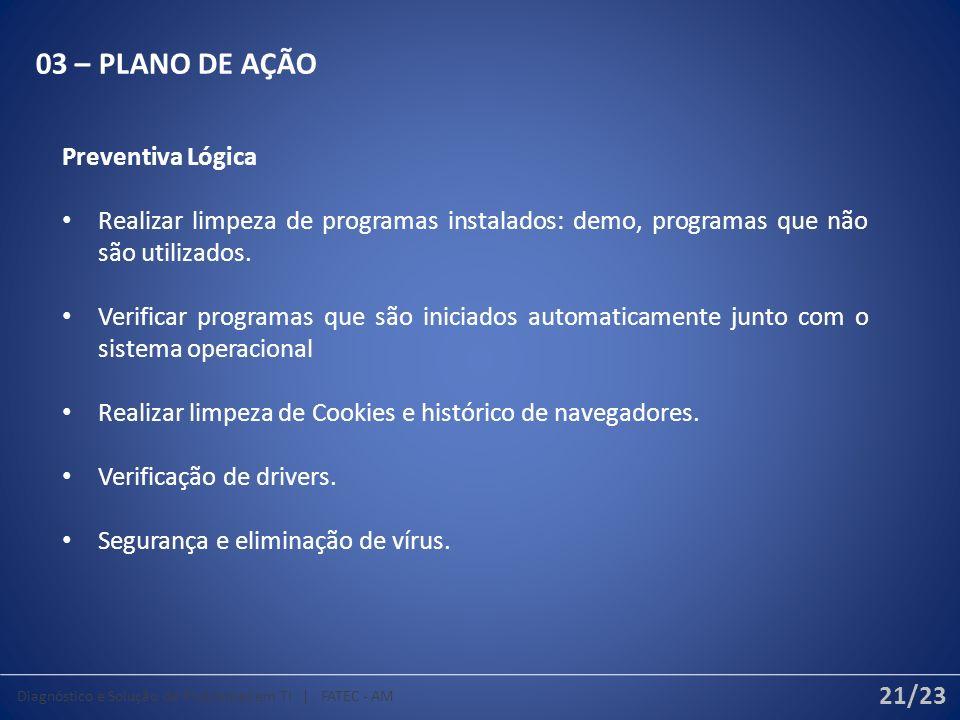 03 – PLANO DE AÇÃO Preventiva Lógica Realizar limpeza de programas instalados: demo, programas que não são utilizados. Verificar programas que são ini