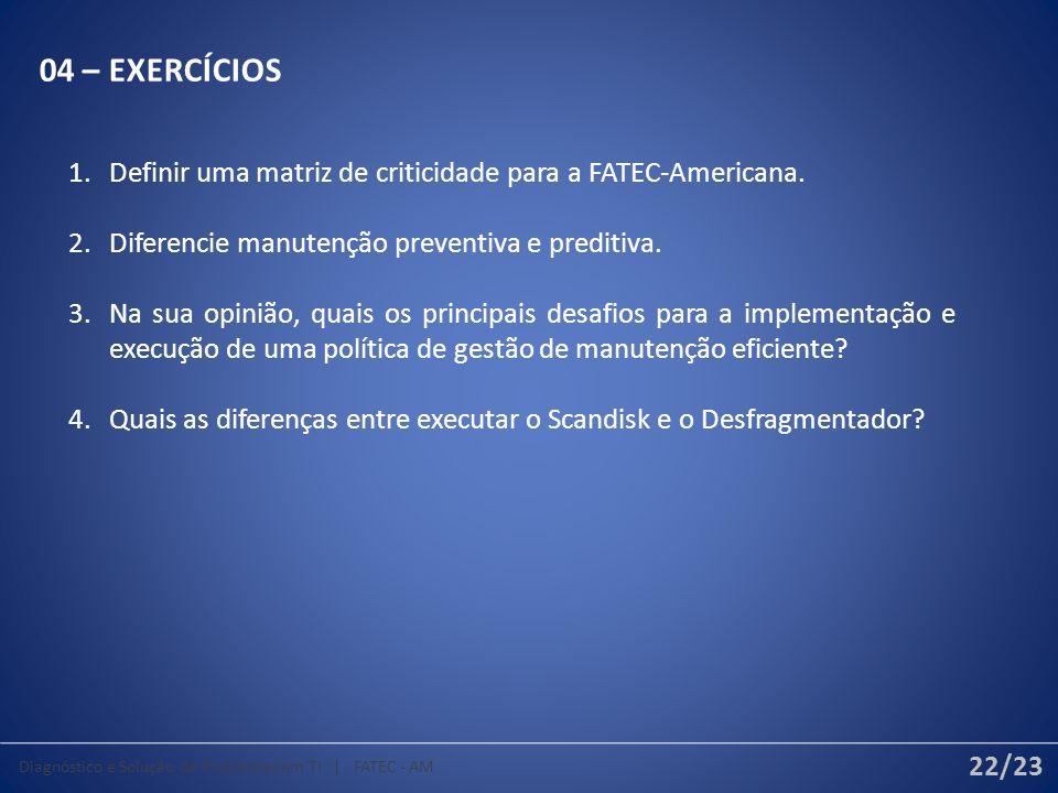 04 – EXERCÍCIOS 1.Definir uma matriz de criticidade para a FATEC-Americana. 2.Diferencie manutenção preventiva e preditiva. 3.Na sua opinião, quais os
