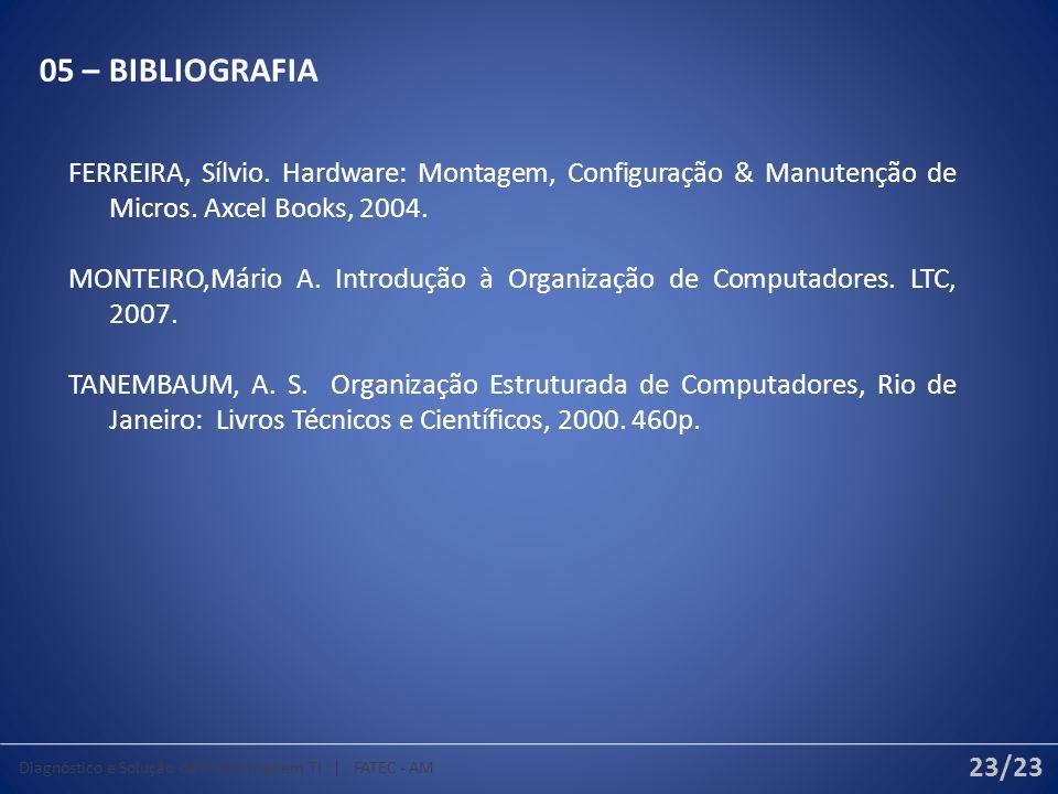 05 – BIBLIOGRAFIA FERREIRA, Sílvio. Hardware: Montagem, Configuração & Manutenção de Micros. Axcel Books, 2004. MONTEIRO,Mário A. Introdução à Organiz