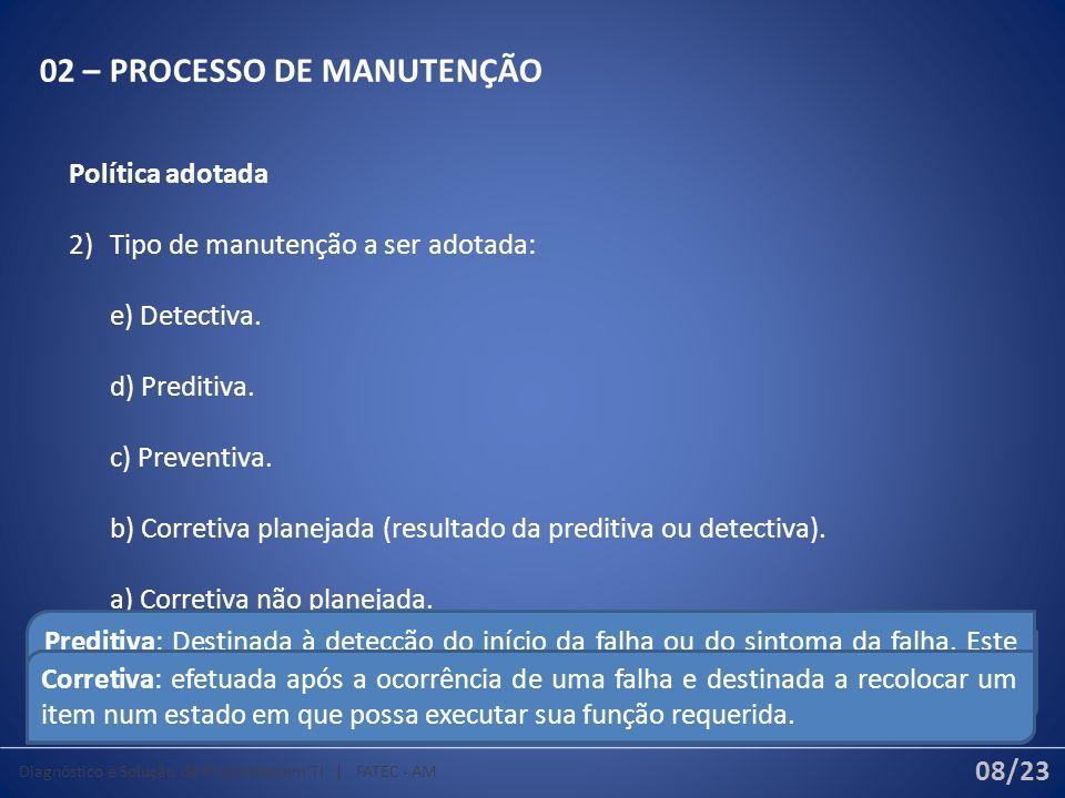 02 – PROCESSO DE MANUTENÇÃO Política adotada 2) Tipo de manutenção a ser adotada: e) Detectiva. d) Preditiva. c) Preventiva. b) Corretiva planejada (r