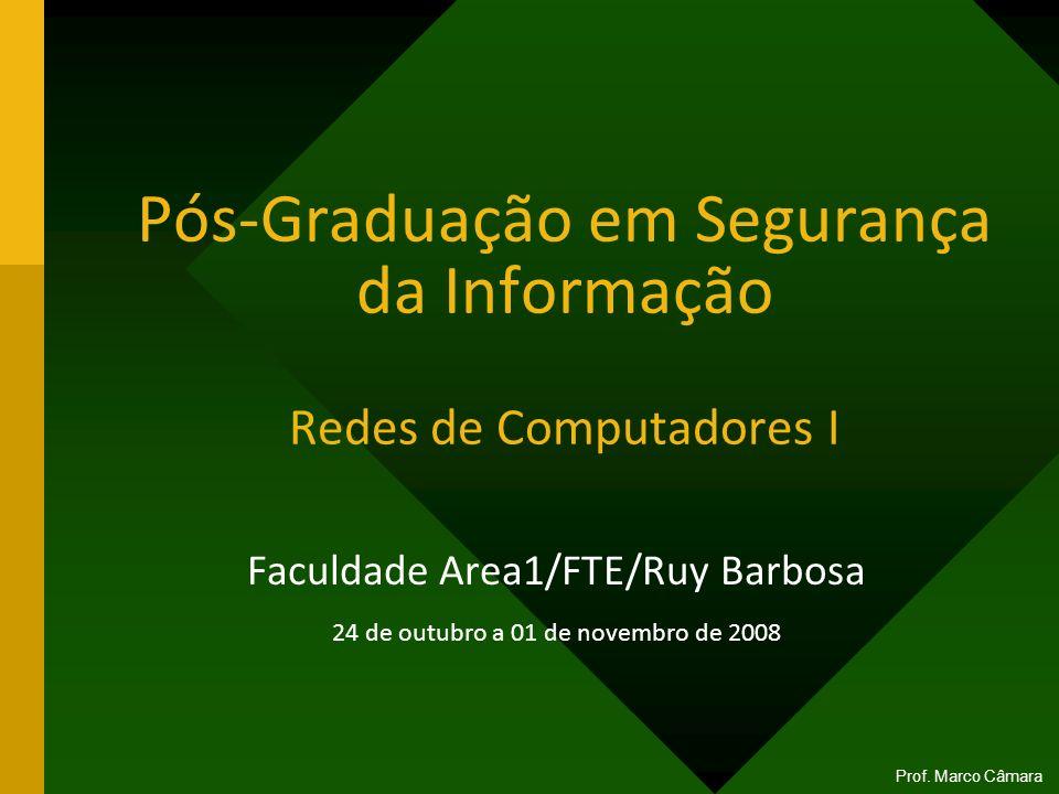 Prof. Marco Câmara Pós-Graduação em Segurança da Informação Redes de Computadores I Faculdade Area1/FTE/Ruy Barbosa 24 de outubro a 01 de novembro de