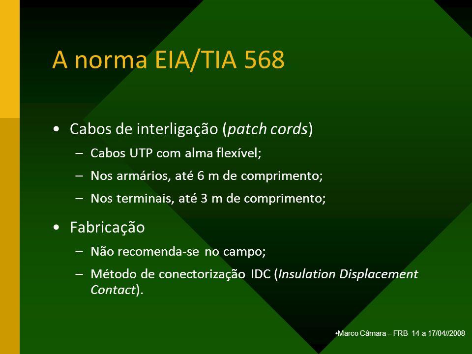 Marco Câmara – FRB 14 a 17/04//2008 A norma EIA/TIA 568 Cabos de interligação (patch cords) –Cabos UTP com alma flexível; –Nos armários, até 6 m de co