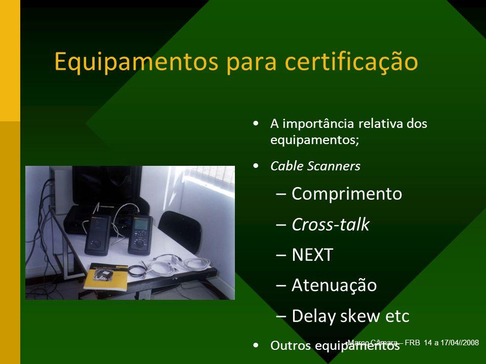 Marco Câmara – FRB 14 a 17/04//2008 Equipamentos para certificação A importância relativa dos equipamentos; Cable Scanners –Comprimento –Cross-talk –N