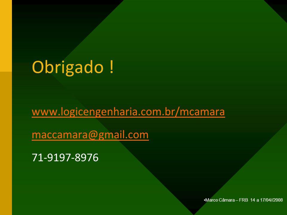 Marco Câmara – FRB 14 a 17/04//2008 Obrigado ! www.logicengenharia.com.br/mcamara maccamara@gmail.com 71-9197-8976