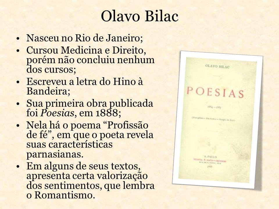 Olavo Bilac Nasceu no Rio de Janeiro; Cursou Medicina e Direito, porém não concluiu nenhum dos cursos; Escreveu a letra do Hino à Bandeira; Sua primei