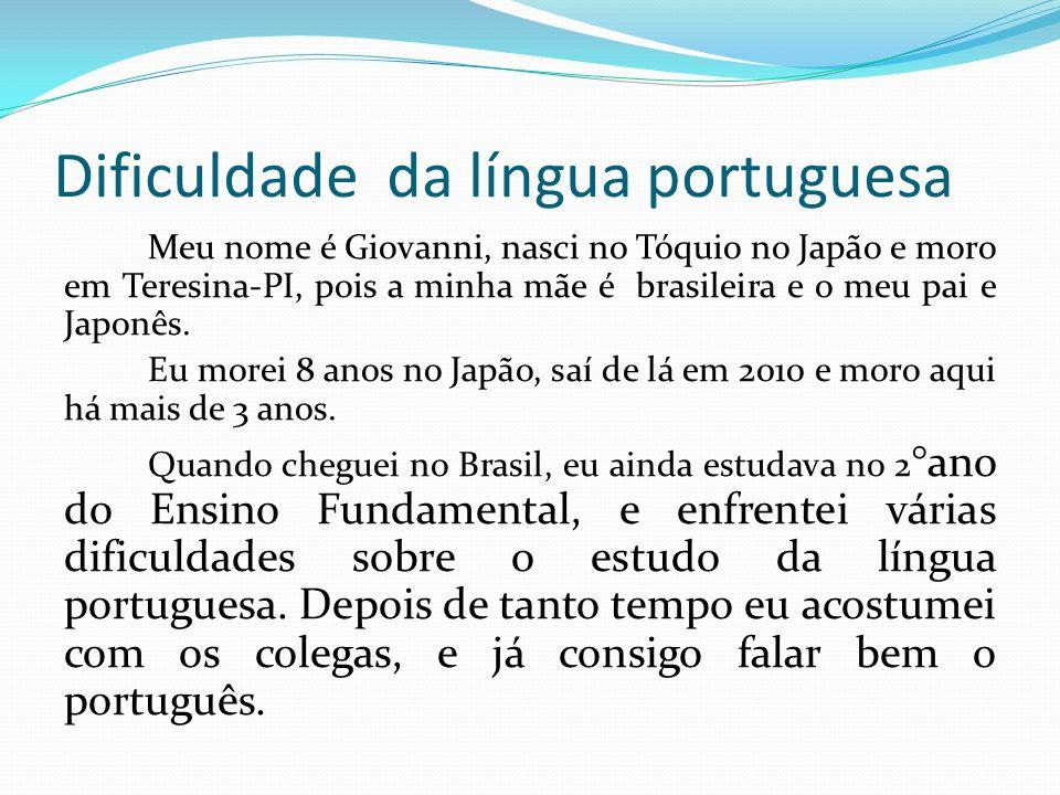 Dificuldade da língua portuguesa Meu nome é Giovanni, nasci no Tóquio no Japão e moro em Teresina-PI, pois a minha mãe é brasileira e o meu pai e Japo