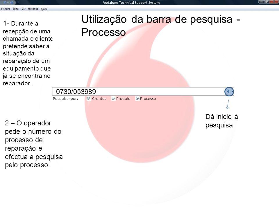 Vodafone Technical Support System Pesquisar por:ClientesProcessoProduto Utilização da barra de pesquisa - Processo 1- Durante a recepção de uma chamada o cliente pretende saber a situação da reparação de um equipamento que já se encontra no reparador.