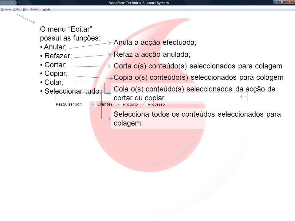 Vodafone Technical Support System Pesquisar por:ClientesProcessoProduto O menu Editar possui as funções: Anular; Refazer; Cortar; Copiar; Colar; Seleccionar tudo.