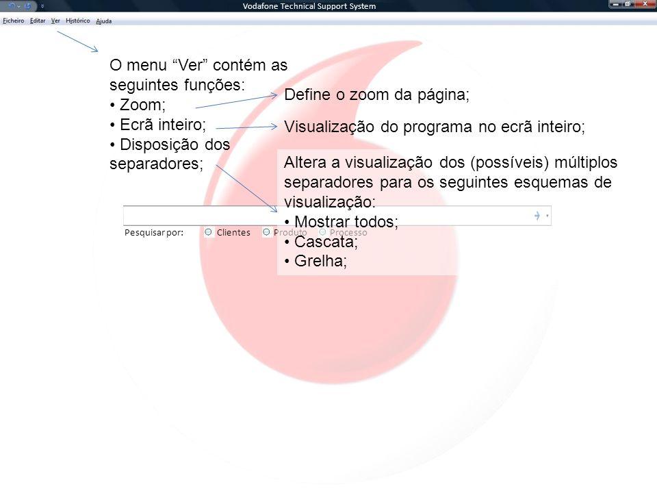 Vodafone Technical Support System Pesquisar por:ClientesProcessoProduto O menu Ver contém as seguintes funções: Zoom; Ecrã inteiro; Disposição dos separadores; Define o zoom da página; Visualização do programa no ecrã inteiro; Altera a visualização dos (possíveis) múltiplos separadores para os seguintes esquemas de visualização: Mostrar todos; Cascata; Grelha;