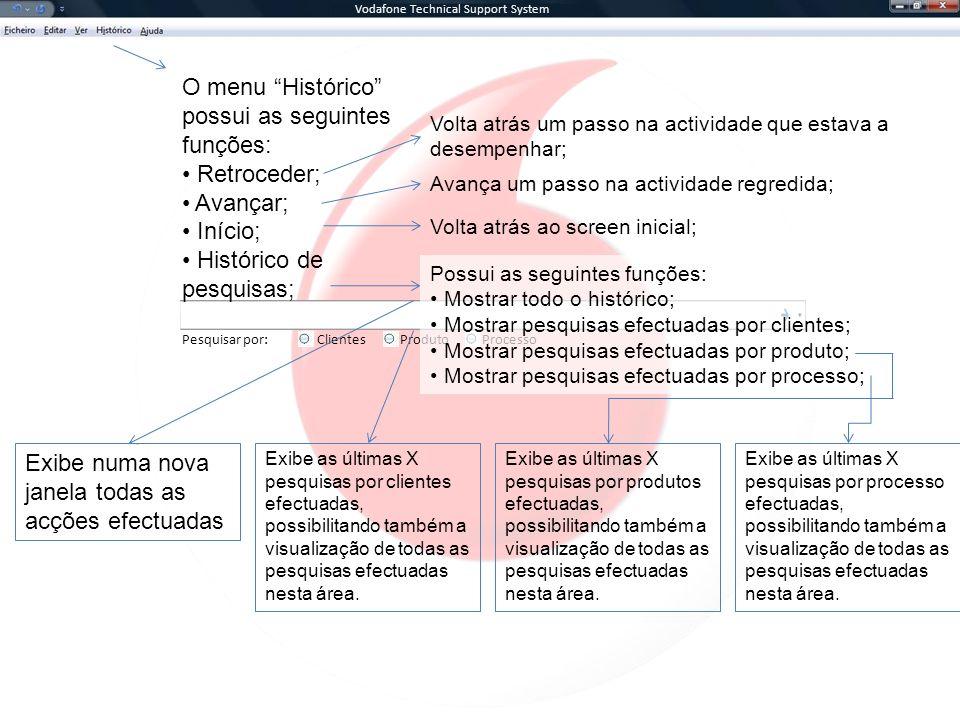 Vodafone Technical Support System Pesquisar por:ClientesProcessoProduto O menu Histórico possui as seguintes funções: Retroceder; Avançar; Início; Histórico de pesquisas; Volta atrás um passo na actividade que estava a desempenhar; Avança um passo na actividade regredida; Volta atrás ao screen inicial; Possui as seguintes funções: Mostrar todo o histórico; Mostrar pesquisas efectuadas por clientes; Mostrar pesquisas efectuadas por produto; Mostrar pesquisas efectuadas por processo; Exibe numa nova janela todas as acções efectuadas Exibe as últimas X pesquisas por clientes efectuadas, possibilitando também a visualização de todas as pesquisas efectuadas nesta área.