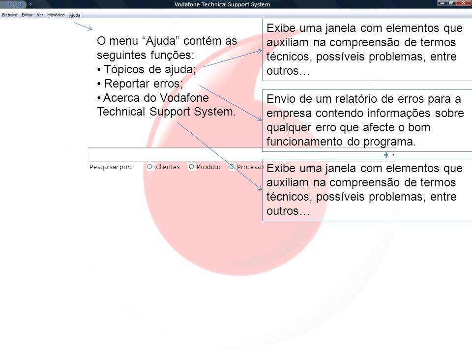 Vodafone Technical Support System Pesquisar por:ClientesProcessoProduto O menu Ajuda contém as seguintes funções: Tópicos de ajuda; Reportar erros; Acerca do Vodafone Technical Support System.