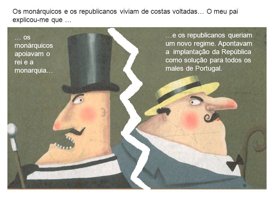 Os monárquicos e os republicanos viviam de costas voltadas… O meu pai explicou-me que … … os monárquicos apoiavam o rei e a monarquia… …e os republicanos queriam um novo regime.
