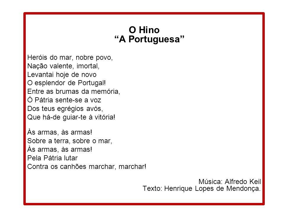 O Hino A Portuguesa Heróis do mar, nobre povo, Nação valente, imortal, Levantai hoje de novo O esplendor de Portugal.
