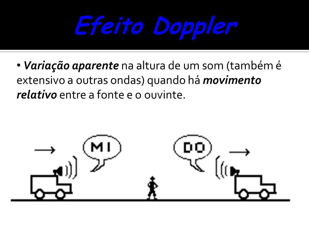 Efeito Doppler Variação aparente na altura de um som (também é extensivo a outras ondas) quando há movimento relativo entre a fonte e o ouvinte.