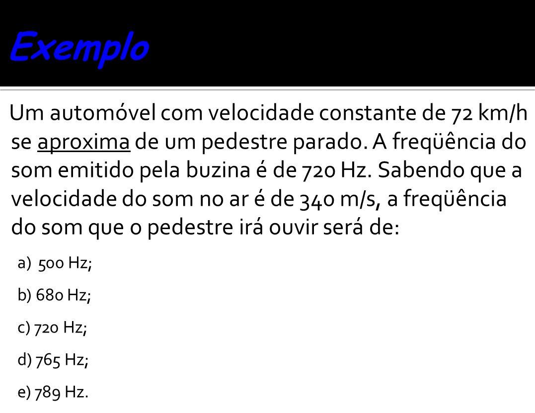 Um automóvel com velocidade constante de 72 km/h se aproxima de um pedestre parado. A freqüência do som emitido pela buzina é de 720 Hz. Sabendo que a
