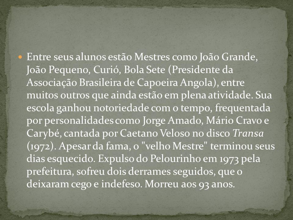 Entre seus alunos estão Mestres como João Grande, João Pequeno, Curió, Bola Sete (Presidente da Associação Brasileira de Capoeira Angola), entre muito