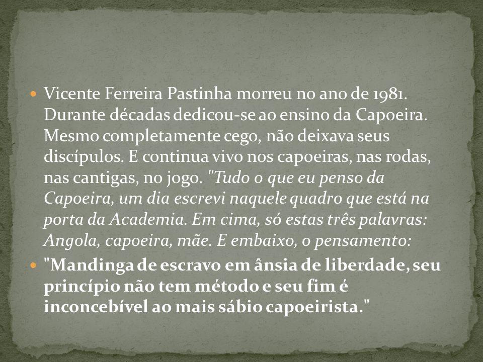 Vicente Ferreira Pastinha morreu no ano de 1981. Durante décadas dedicou-se ao ensino da Capoeira. Mesmo completamente cego, não deixava seus discípul
