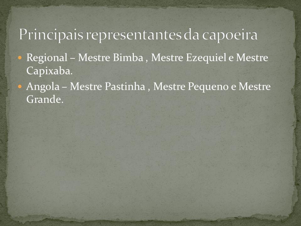 Regional – Mestre Bimba, Mestre Ezequiel e Mestre Capixaba. Angola – Mestre Pastinha, Mestre Pequeno e Mestre Grande.