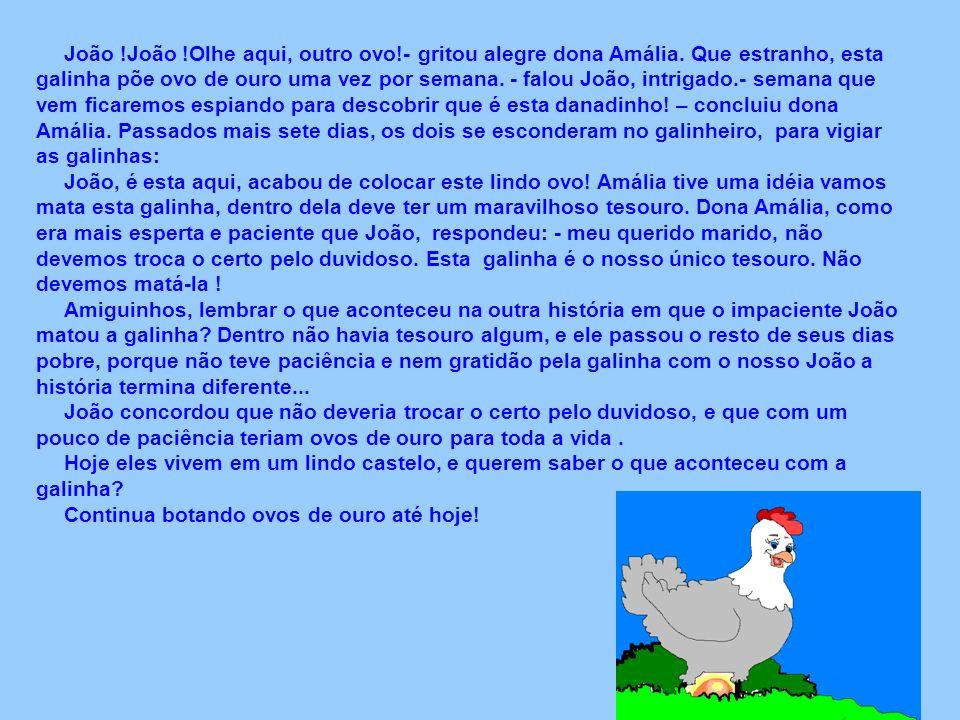 A galinha dos Ovos de Ouro e a Paciência Era uma vez um pobre fazendeiro chamado João. Ele tinha uma criação de galinhas; que era o único sustento e d