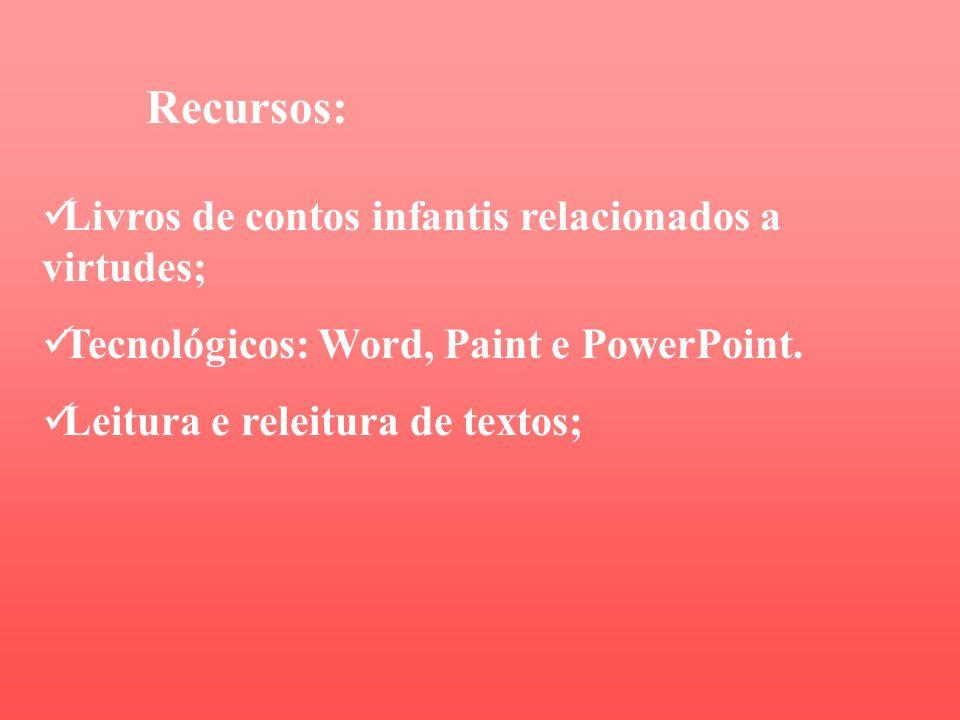 Recursos: Livros de contos infantis relacionados a virtudes; Tecnológicos: Word, Paint e PowerPoint.