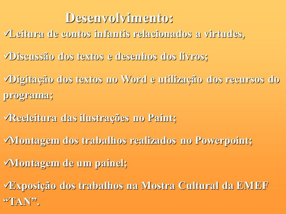 Recursos: Livros de contos infantis relacionados a virtudes; Tecnológicos: Word, Paint e PowerPoint. Leitura e releitura de textos;