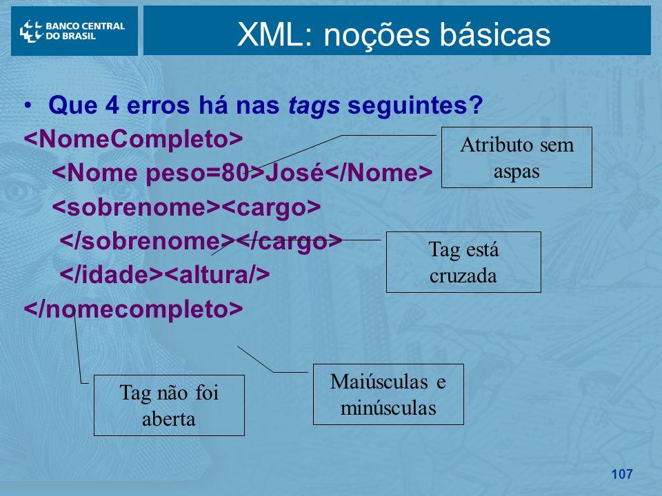 107 XML: noções básicas Que 4 erros há nas tags seguintes? José Maiúsculas e minúsculas Tag não foi aberta Tag está cruzada Atributo sem aspas