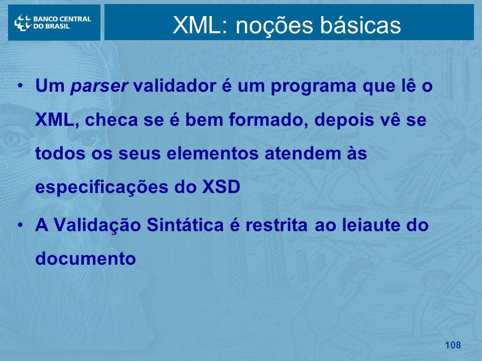 108 XML: noções básicas Um parser validador é um programa que lê o XML, checa se é bem formado, depois vê se todos os seus elementos atendem às especi